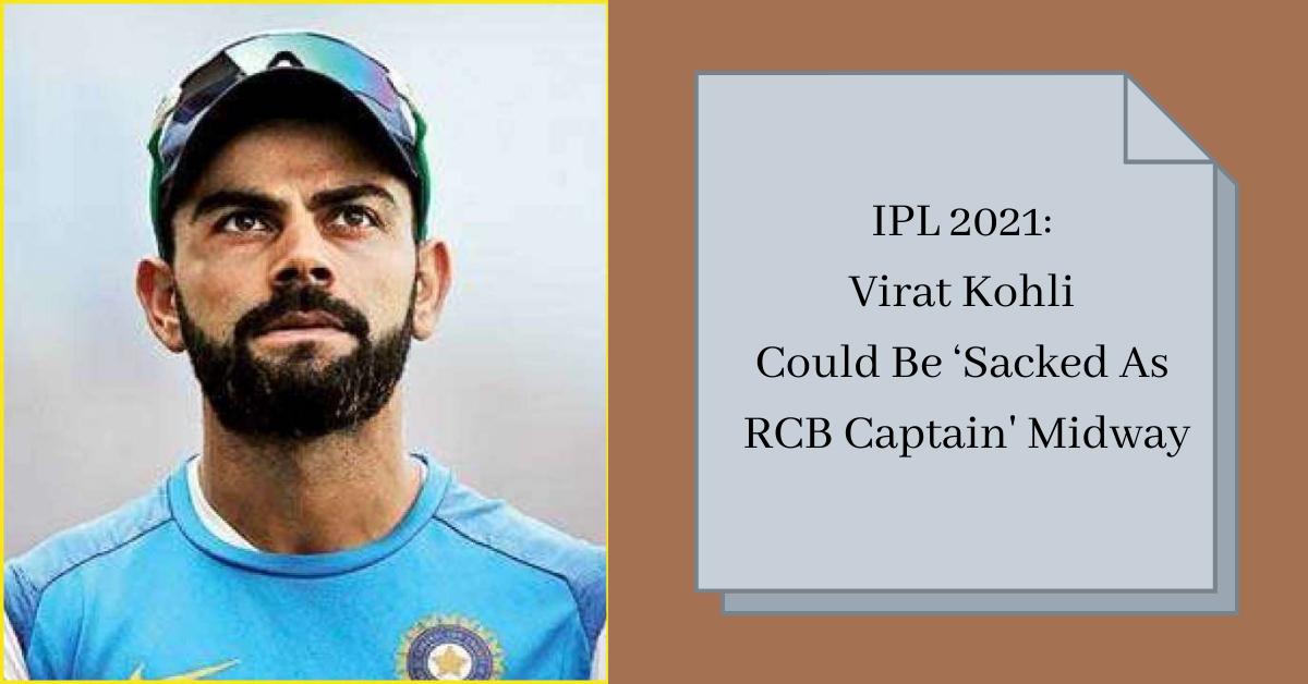 IPL 2021 Virat Kohli Could Be 'Sacked As RCB Captain' Midway