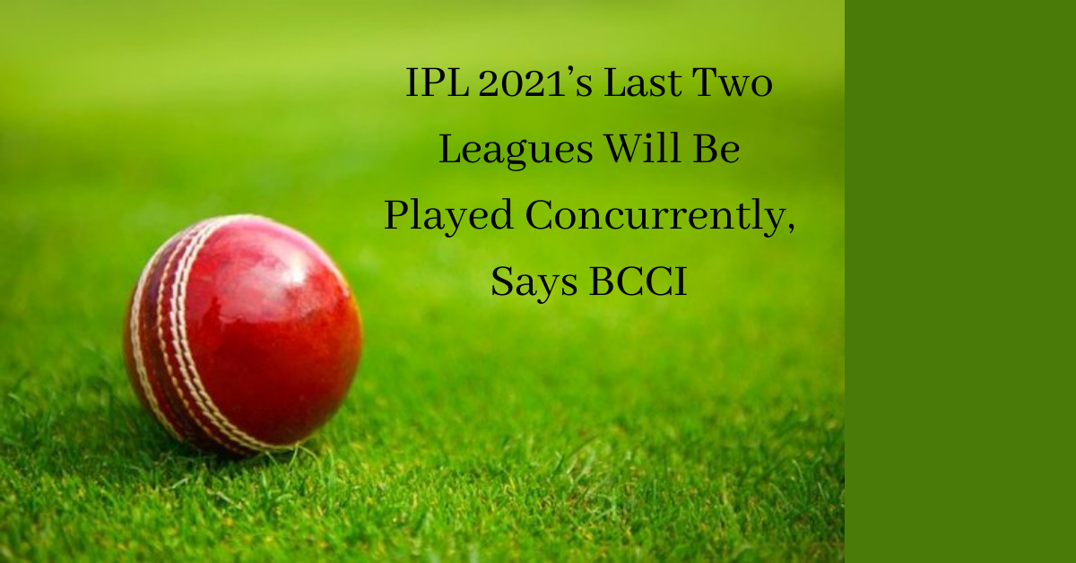 IPL 2021's Last Two Leagues Will Be Played Concurrently, Says BCCI