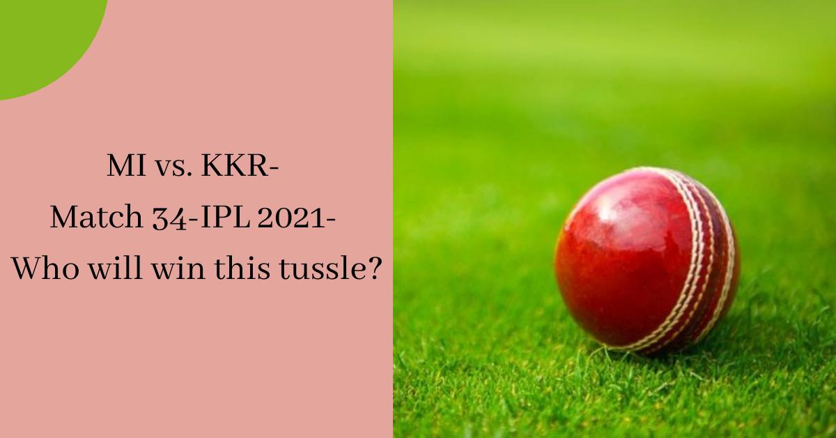 MI vs. KKR- Match 34-IPL 2021- Who will win this tussle