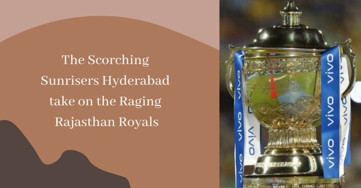 The Scorching Sunrisers Hyderabad take on the Raging Rajasthan Royals