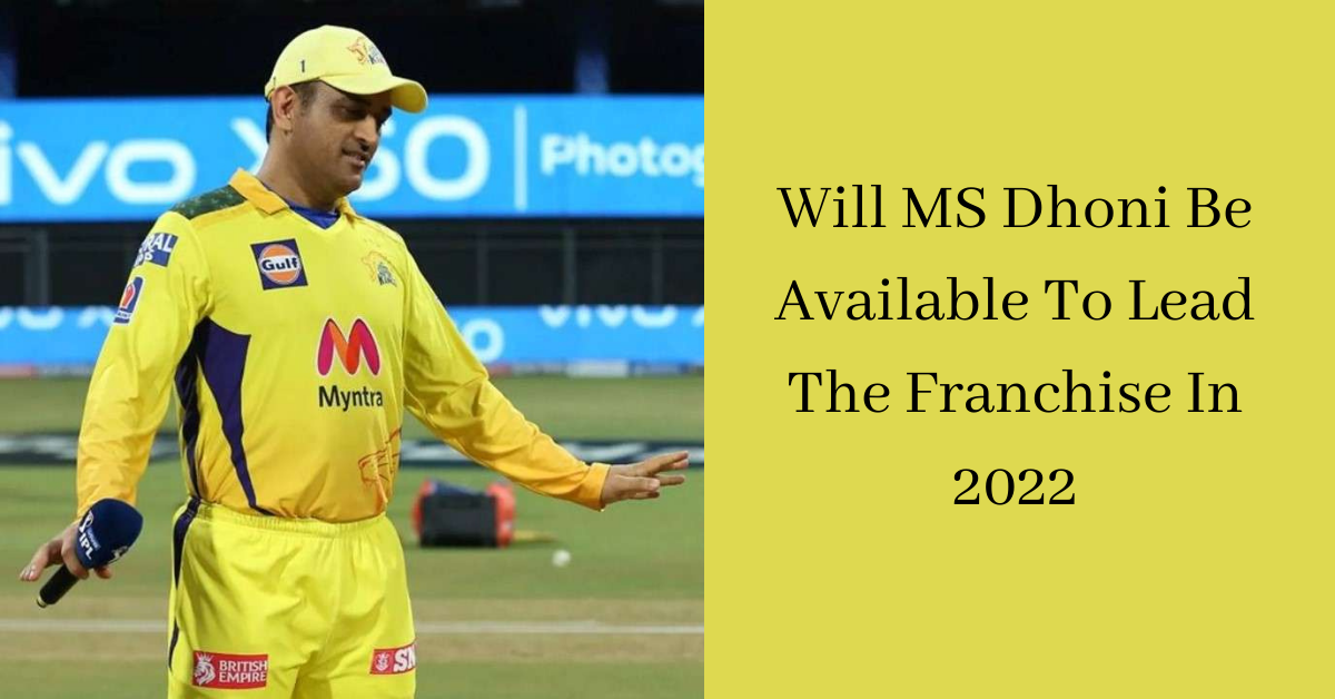 Will MS Dhoni Be Available To Lead The Franchise In 2022