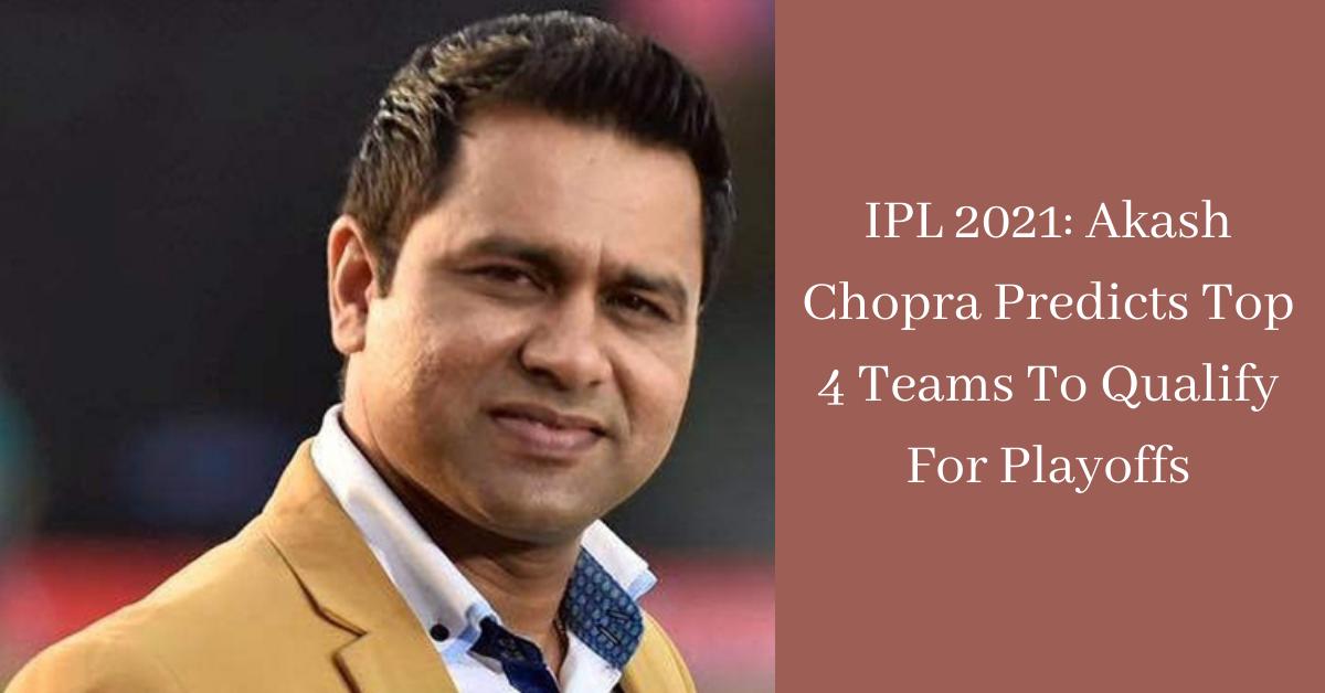 IPL 2021 Akash Chopra Predicts Top 4 Teams To Qualify For Playoffs