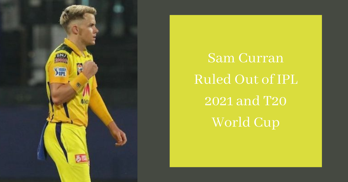 Sam Curran Ruled Out of IPL 2021 and T20 World Cup