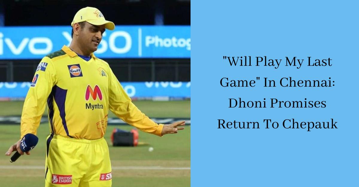 Will Play My Last Game In Chennai Dhoni Promises Return To Chepauk